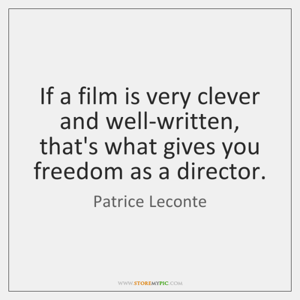 If a film is very clever and well-written, that's what gives you ...