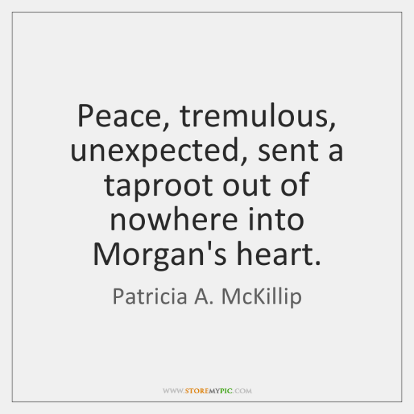Peace, tremulous, unexpected, sent a taproot out of nowhere into Morgan's heart.