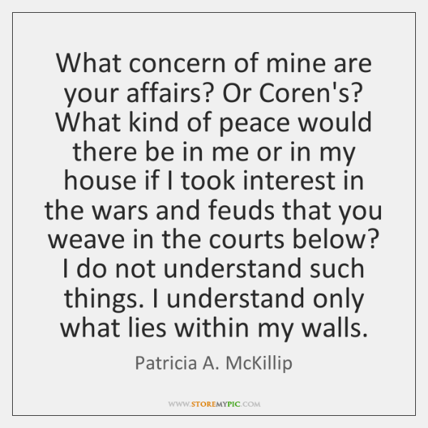 What concern of mine are your affairs? Or Coren's? What kind of ...