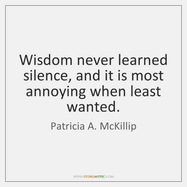 Wisdom never learned silence, and it is most annoying when least wanted.