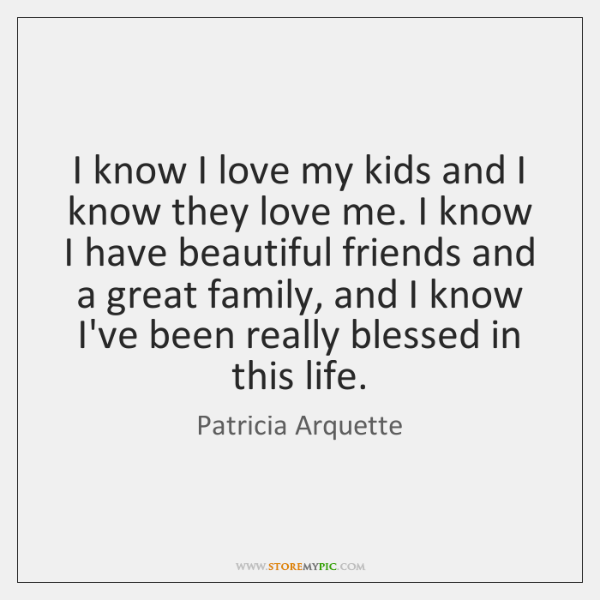 I know I love my kids and I know they love me. ...