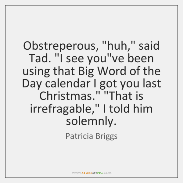 """Obstreperous, """"huh,"""" said Tad. """"I see you've been using that Big Word ..."""