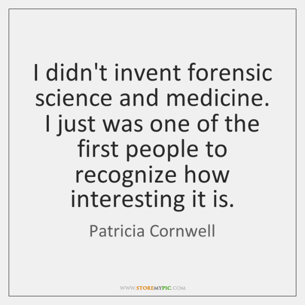 I didn't invent forensic science and medicine. I just was one of ...