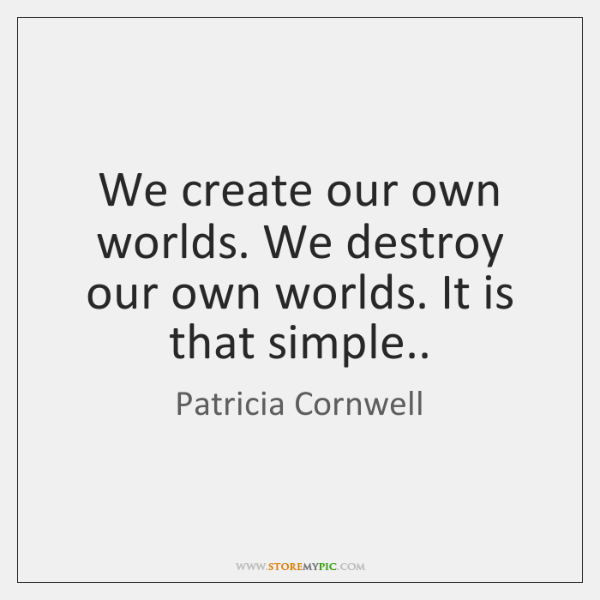 We create our own worlds. We destroy our own worlds. It is ...