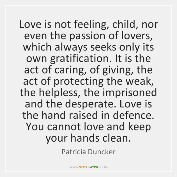 Love is not feeling, child, nor even the passion of lovers, which ...