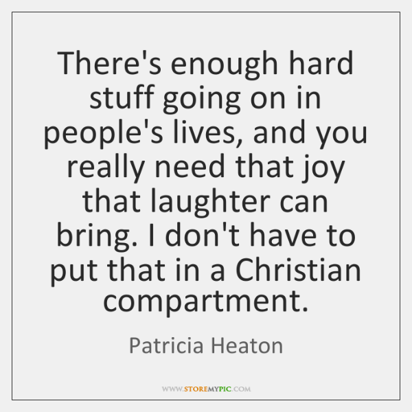 There's enough hard stuff going on in people's lives, and you really ...