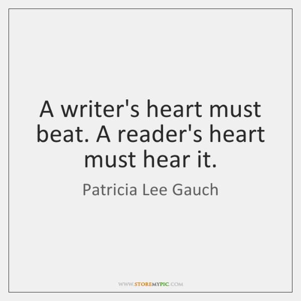 A writer's heart must beat. A reader's heart must hear it.