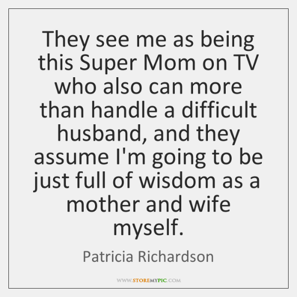 They see me as being this Super Mom on TV who also ...
