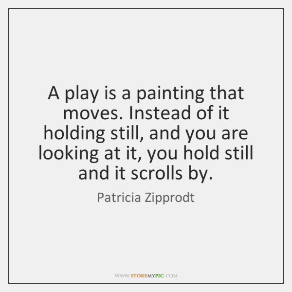 A play is a painting that moves. Instead of it holding still, ...