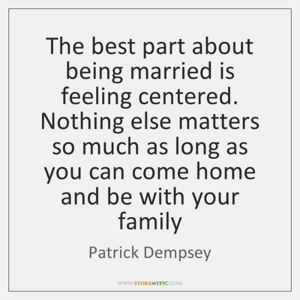 The best part about being married is feeling centered. Nothing else matters ...