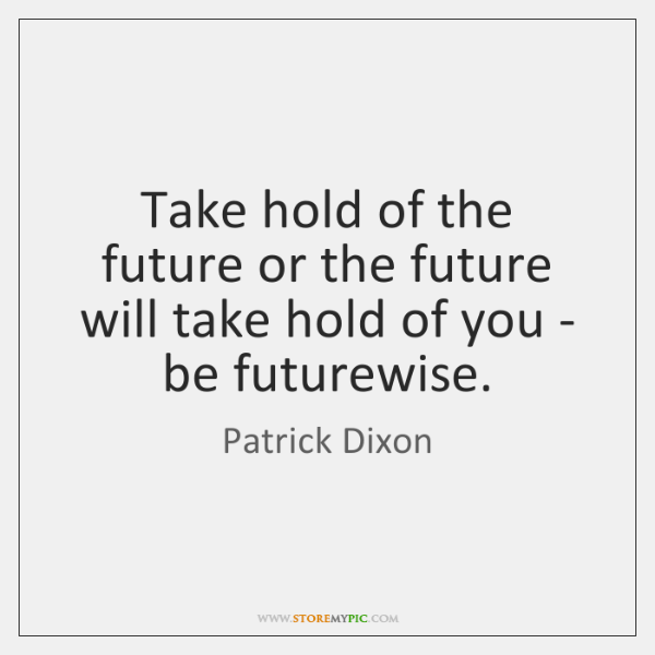 Take hold of the future or the future will take hold of ...