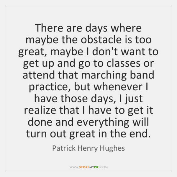 There are days where maybe the obstacle is too great, maybe I ...