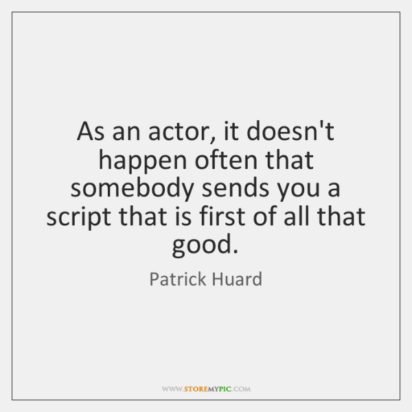 As an actor, it doesn't happen often that somebody sends you a ...