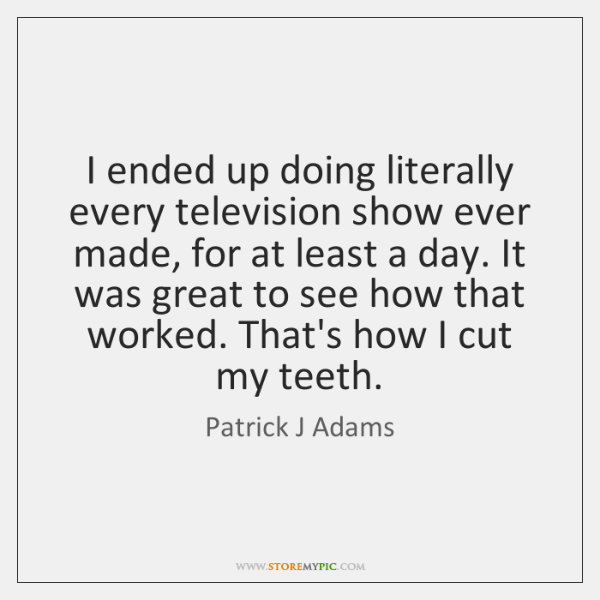I ended up doing literally every television show ever made, for at ...