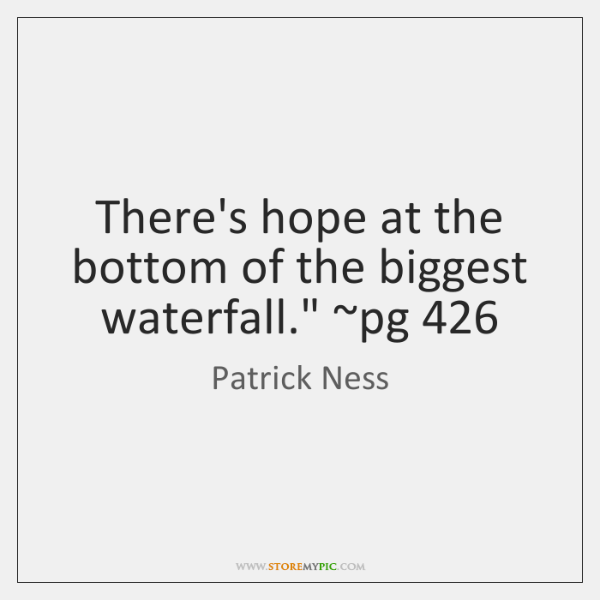 """There's hope at the bottom of the biggest waterfall."""" ~pg 426"""