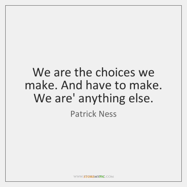 We are the choices we make. And have to make. We are' ...