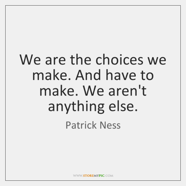 We are the choices we make. And have to make. We aren't ...
