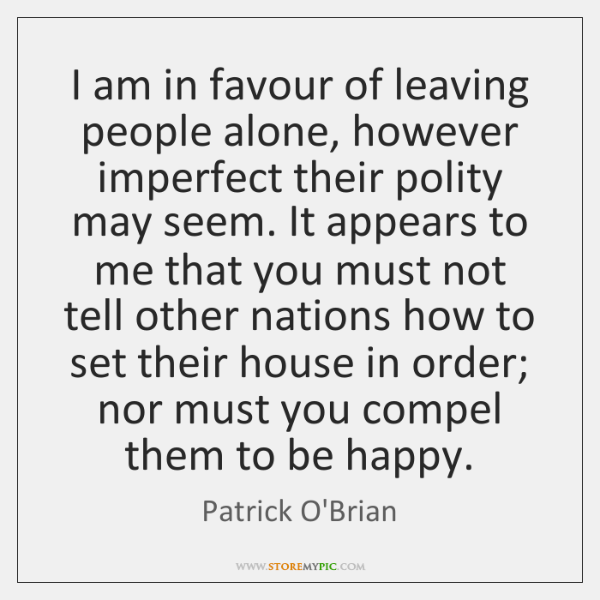 I am in favour of leaving people alone, however imperfect their polity ...