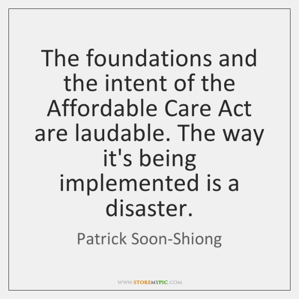 The foundations and the intent of the Affordable Care Act are laudable. ...