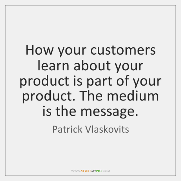 How your customers learn about your product is part of your product. ...