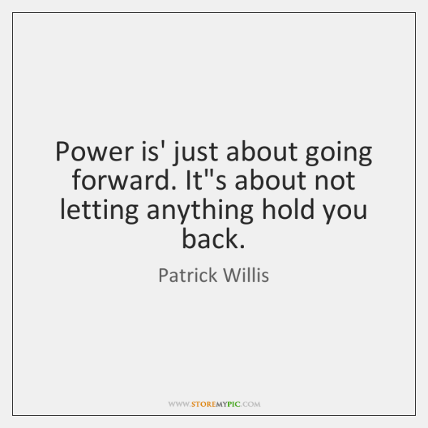 Power is' just about going forward. It's about not letting anything hold ...