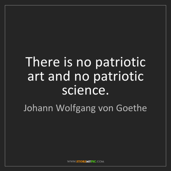 Johann Wolfgang von Goethe: There is no patriotic art and no patriotic science.