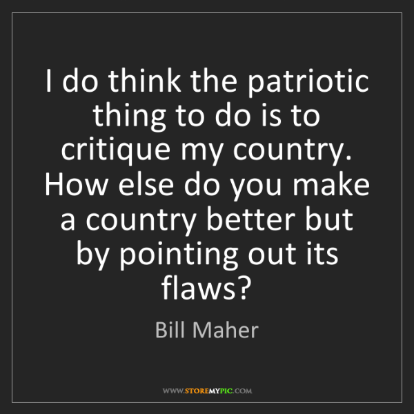 Bill Maher: I do think the patriotic thing to do is to critique my...