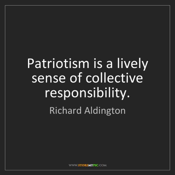 Richard Aldington: Patriotism is a lively sense of collective responsibility.