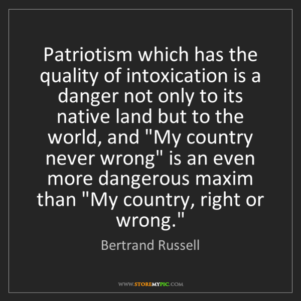Bertrand Russell: Patriotism which has the quality of intoxication is a...