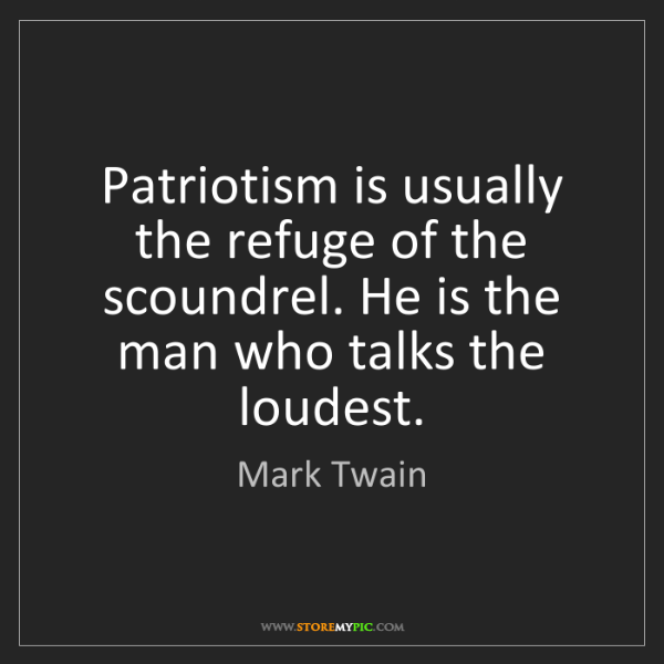 Mark Twain: Patriotism is usually the refuge of the scoundrel. He...