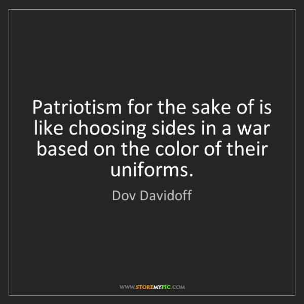 Dov Davidoff: Patriotism for the sake of is like choosing sides in...
