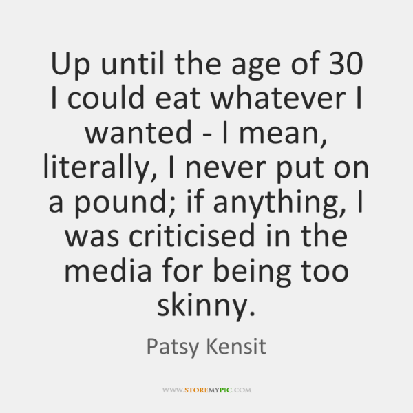 Up until the age of 30 I could eat whatever I wanted - ...