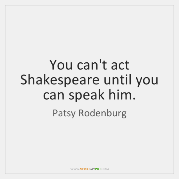You can't act Shakespeare until you can speak him.