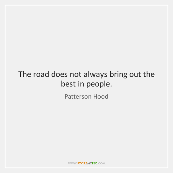 The road does not always bring out the best in people.