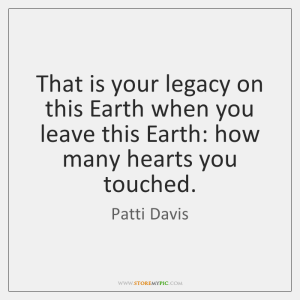 That is your legacy on this Earth when you leave this Earth: ...