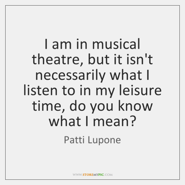 I am in musical theatre, but it isn't necessarily what I listen ...