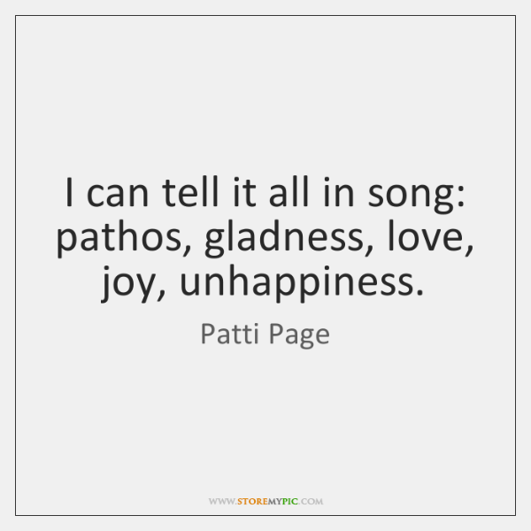 I can tell it all in song: pathos, gladness, love, joy, unhappiness.