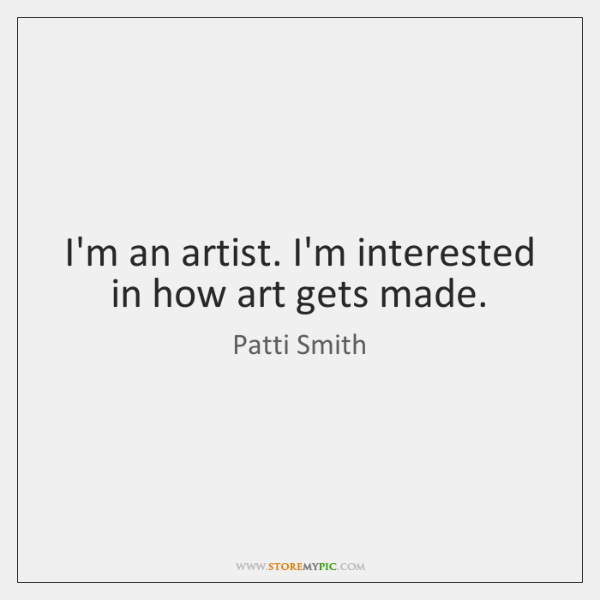 I'm an artist. I'm interested in how art gets made.