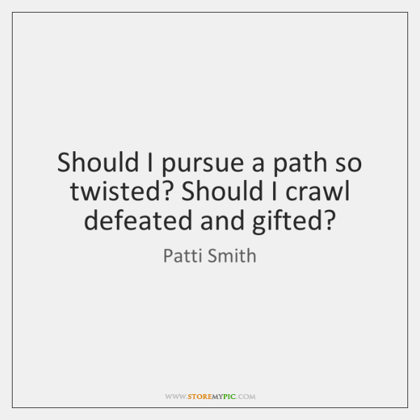 Should I pursue a path so twisted? Should I crawl defeated and ...