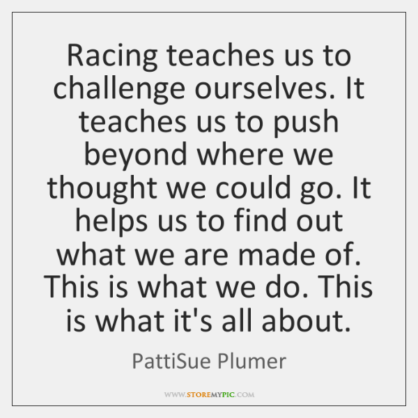 Racing teaches us to challenge ourselves. It teaches us to push beyond ...