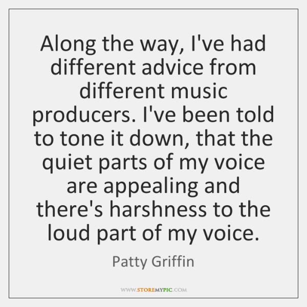Along the way, I've had different advice from different music producers. I've ...