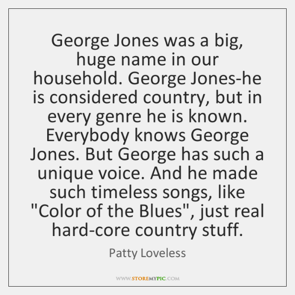 George Jones was a big, huge name in our household. George Jones-he ...