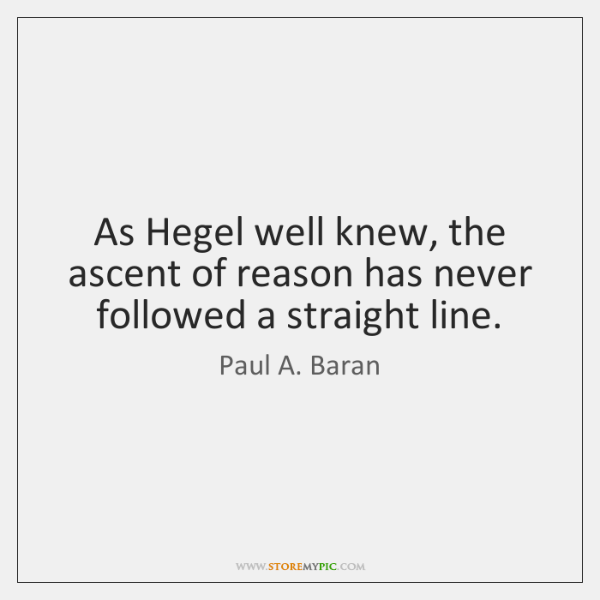 As Hegel well knew, the ascent of reason has never followed a ...