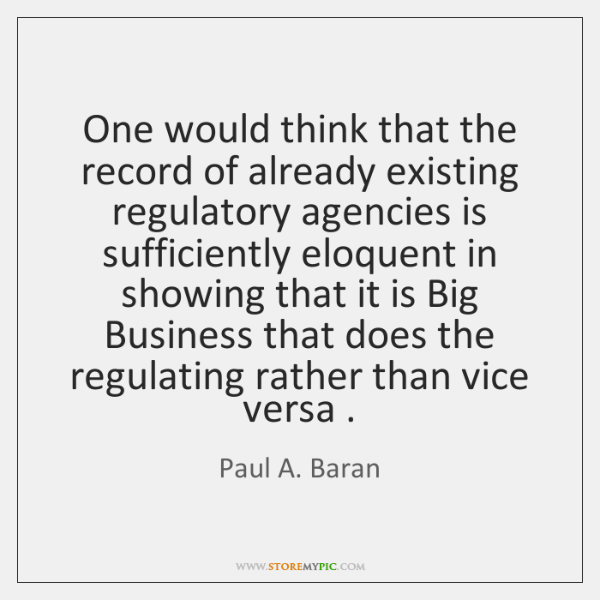 One would think that the record of already existing regulatory agencies is ...