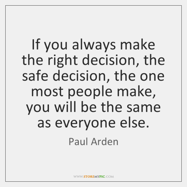 If you always make the right decision, the safe decision, the one ...