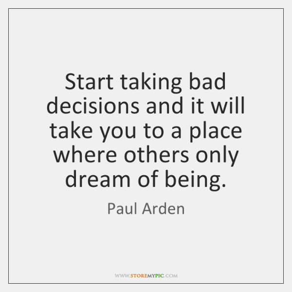 Start taking bad decisions and it will take you to a place ...
