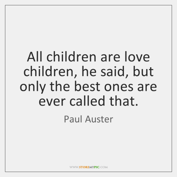 All children are love children, he said, but only the best ones ...