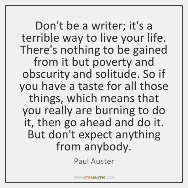 Don't be a writer; it's a terrible way to live your life. ...
