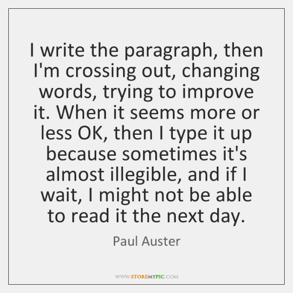 I write the paragraph, then I'm crossing out, changing words, trying to ...