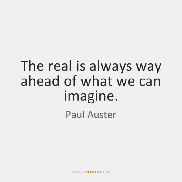 The real is always way ahead of what we can imagine.